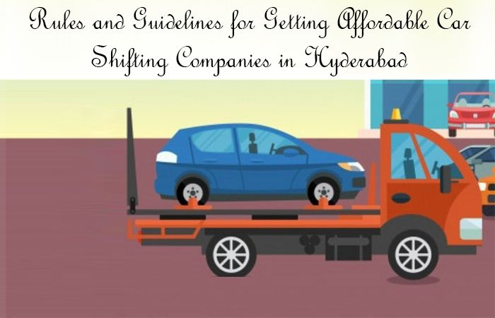 Rules and Guidelines for Getting Affordable Car Shifting Companies in Hyderabad, Latest News Adda